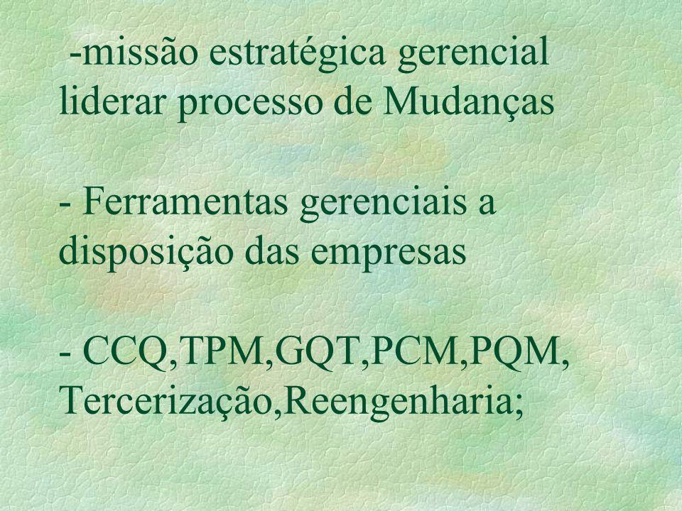 -missão estratégica gerencial liderar processo de Mudanças - Ferramentas gerenciais a disposição das empresas - CCQ,TPM,GQT,PCM,PQM, Tercerização,Reen