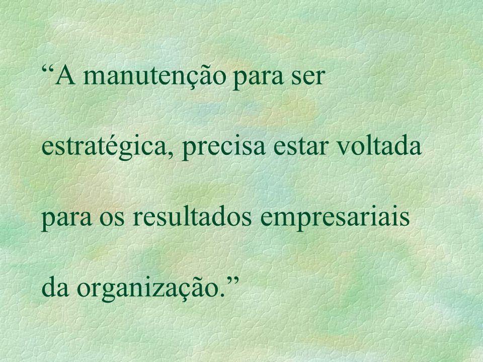 """""""A manutenção para ser estratégica, precisa estar voltada para os resultados empresariais da organização."""""""