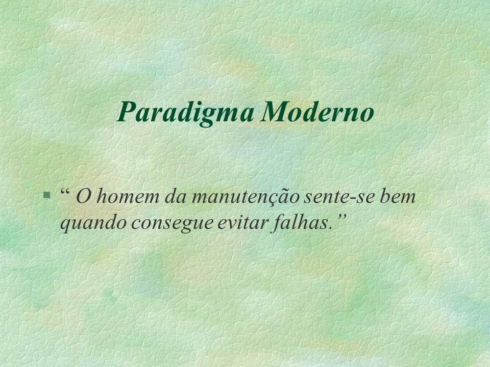 """Paradigma Moderno §"""" O homem da manutenção sente-se bem quando consegue evitar falhas."""""""