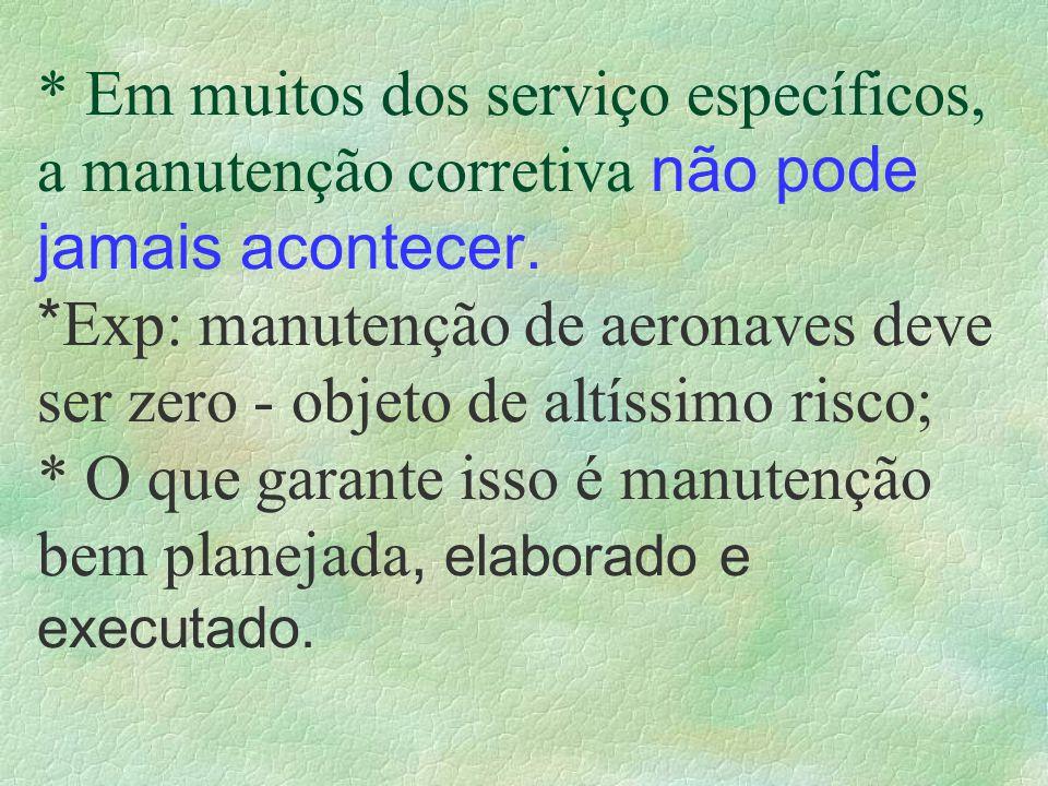 * Em muitos dos serviço específicos, a manutenção corretiva não pode jamais acontecer. * Exp: manutenção de aeronaves deve ser zero - objeto de altíss