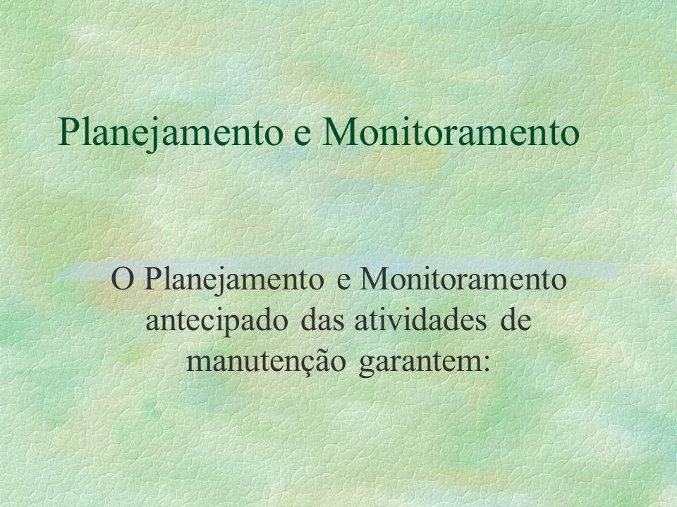 Planejamento e Monitoramento O Planejamento e Monitoramento antecipado das atividades de manutenção garantem: