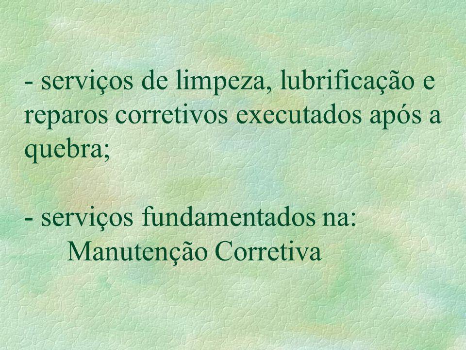 - serviços de limpeza, lubrificação e reparos corretivos executados após a quebra; - serviços fundamentados na: Manutenção Corretiva