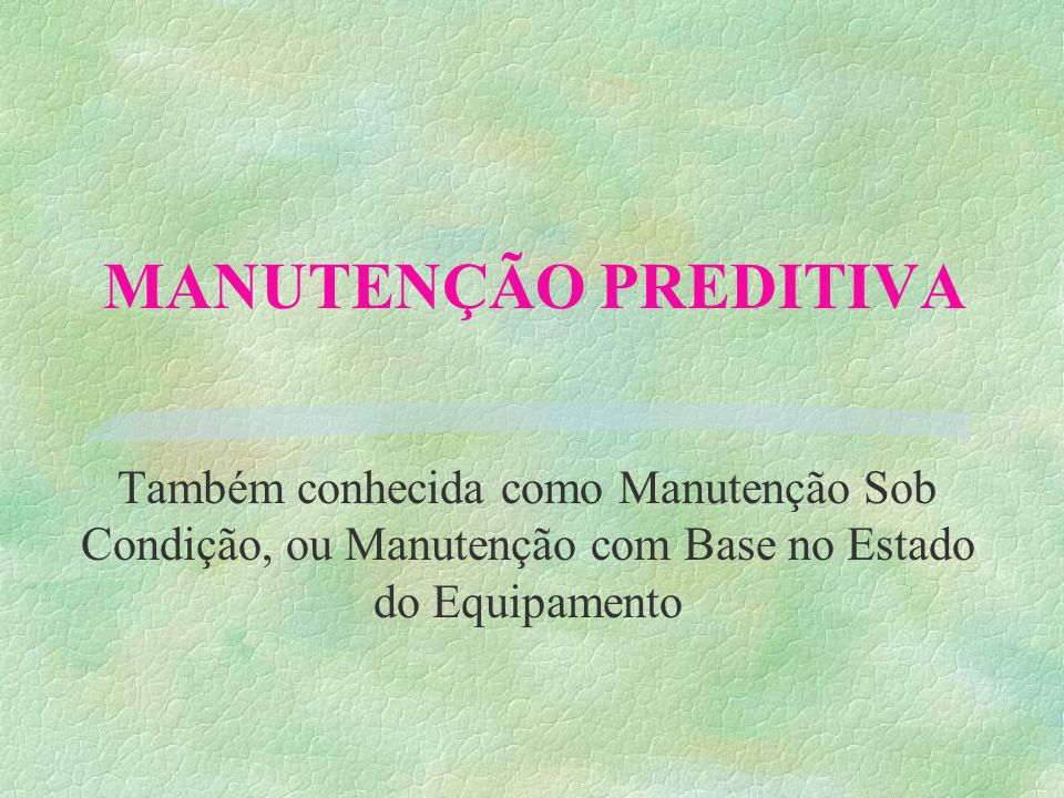 MANUTENÇÃO PREDITIVA Também conhecida como Manutenção Sob Condição, ou Manutenção com Base no Estado do Equipamento
