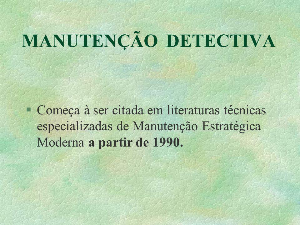 MANUTENÇÃO DETECTIVA §Começa à ser citada em literaturas técnicas especializadas de Manutenção Estratégica Moderna a partir de 1990.