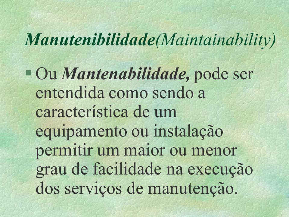 Manutenibilidade(Maintainability) §Ou Mantenabilidade, pode ser entendida como sendo a característica de um equipamento ou instalação permitir um maio