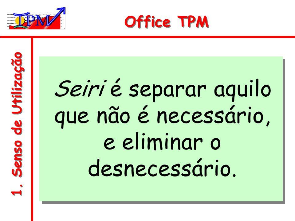 1. Senso de Utilização Office TPM Seiri é separar aquilo que não é necessário, e eliminar o desnecessário.