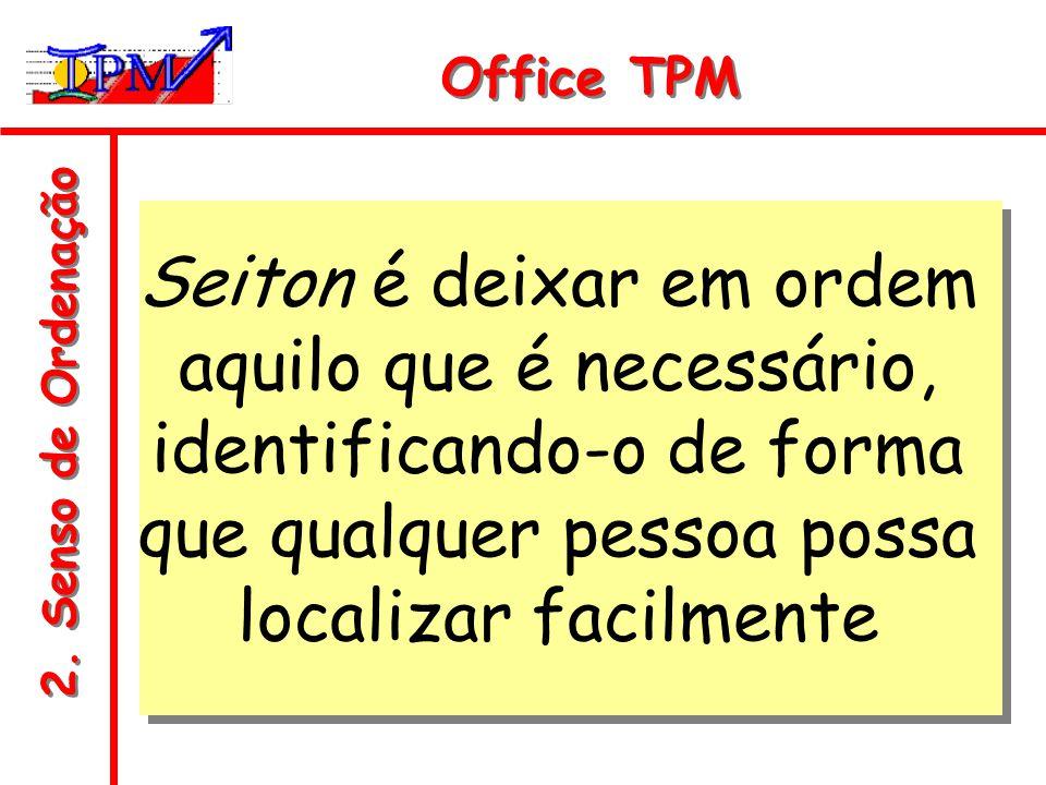 2. Senso de Ordenação Office TPM Seiton é deixar em ordem aquilo que é necessário, identificando-o de forma que qualquer pessoa possa localizar facilm