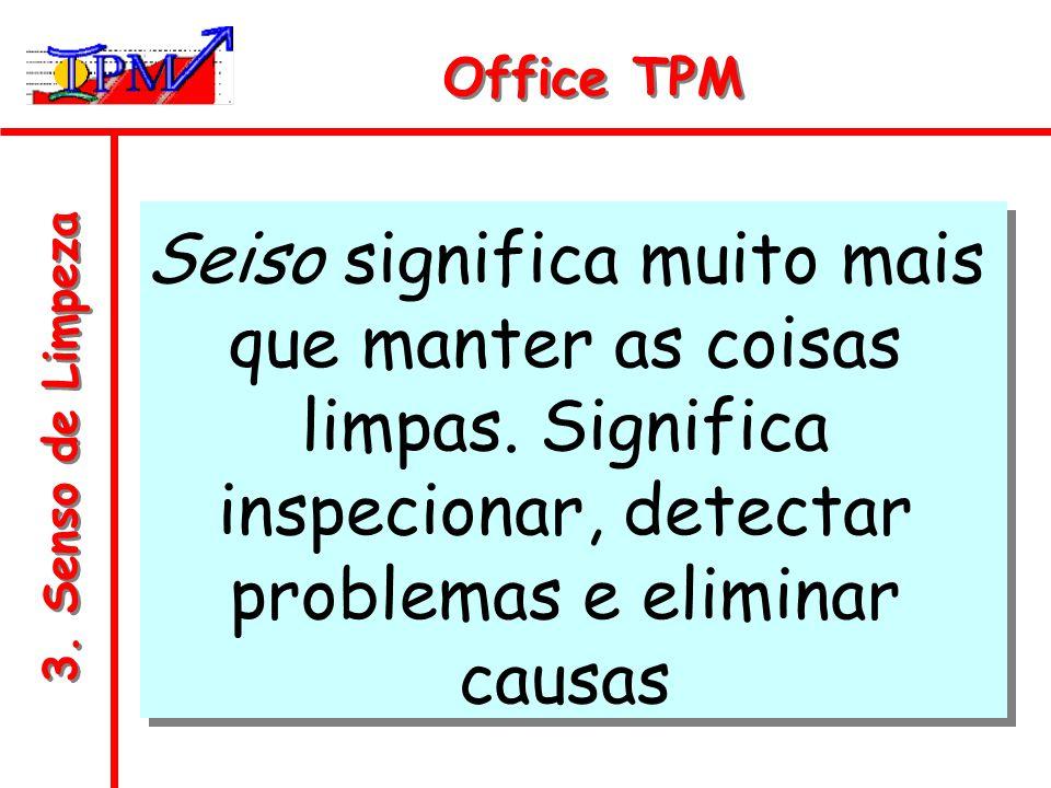 3. Senso de Limpeza Office TPM Seiso significa muito mais que manter as coisas limpas. Significa inspecionar, detectar problemas e eliminar causas
