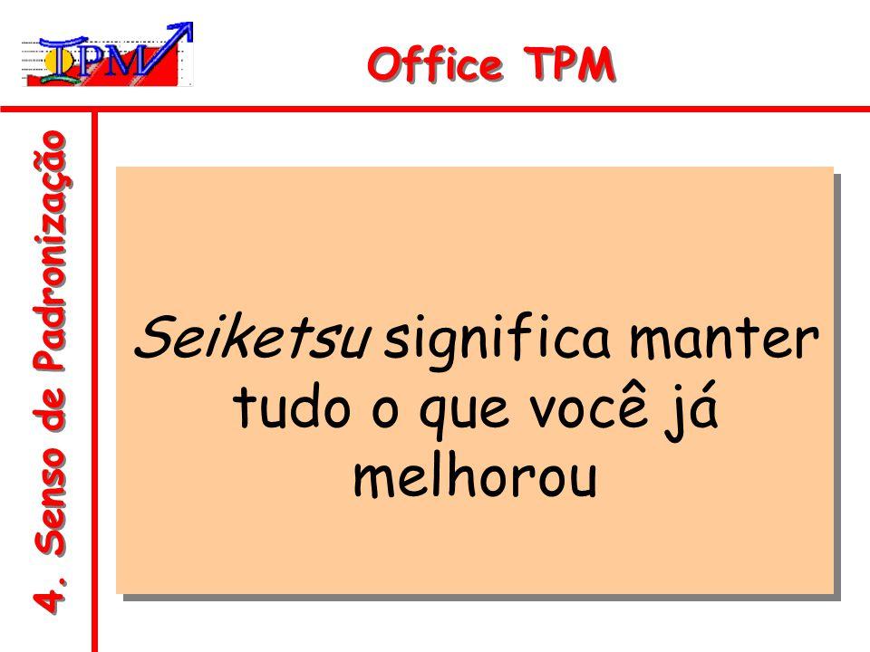 4. Senso de Padronização Office TPM Seiketsu significa manter tudo o que você já melhorou