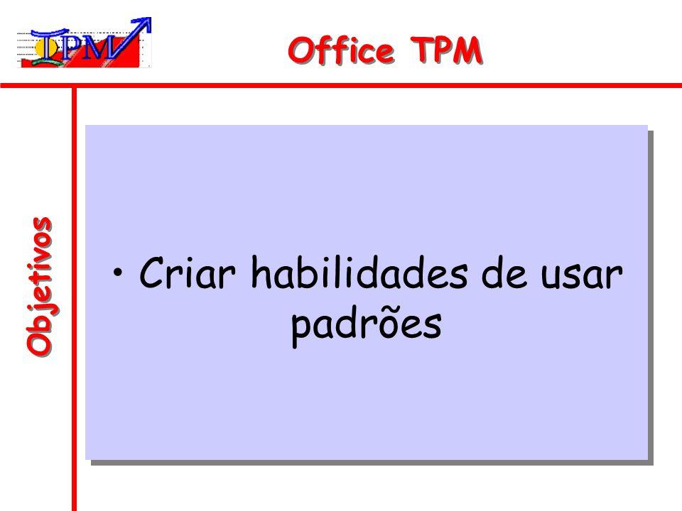 Objetivos Office TPM Criar habilidades de usar padrões