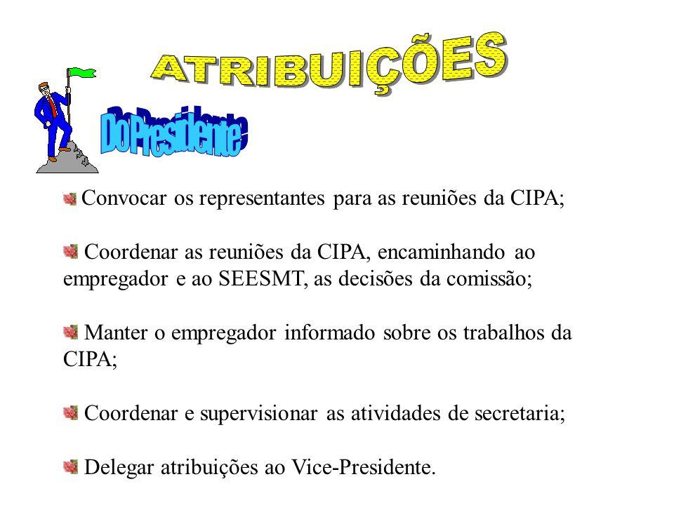 Convocar os representantes para as reuniões da CIPA; Coordenar as reuniões da CIPA, encaminhando ao empregador e ao SEESMT, as decisões da comissão; Manter o empregador informado sobre os trabalhos da CIPA; Coordenar e supervisionar as atividades de secretaria; Delegar atribuições ao Vice-Presidente.