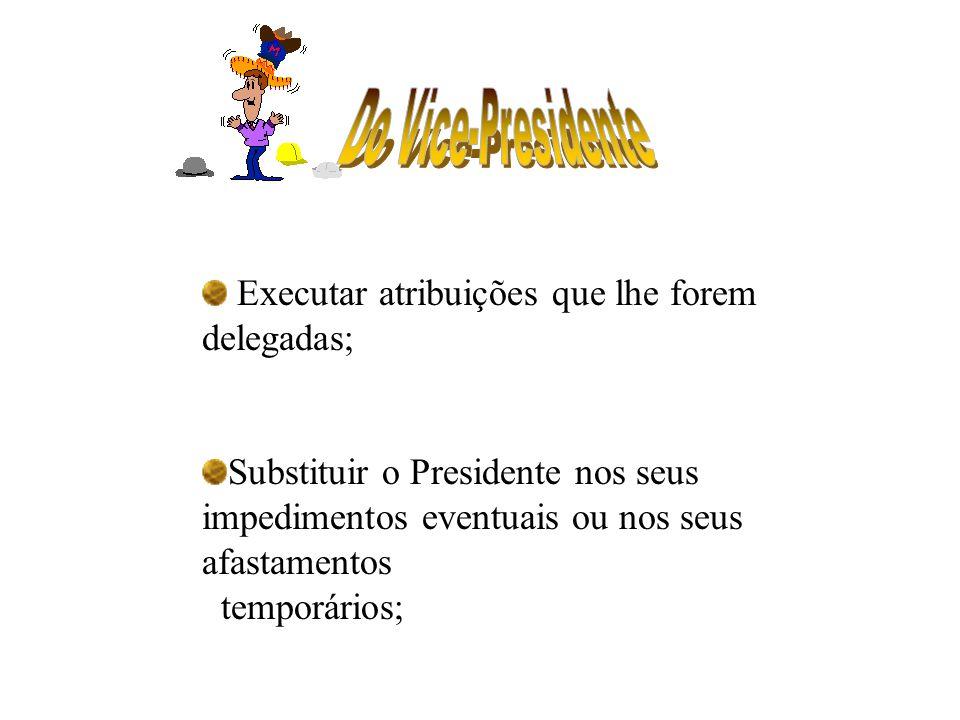 Executar atribuições que lhe forem delegadas; Substituir o Presidente nos seus impedimentos eventuais ou nos seus afastamentos temporários;