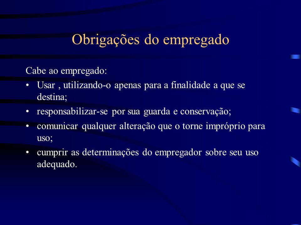 Obrigações do empregado Cabe ao empregado: Usar, utilizando-o apenas para a finalidade a que se destina; responsabilizar-se por sua guarda e conservaç