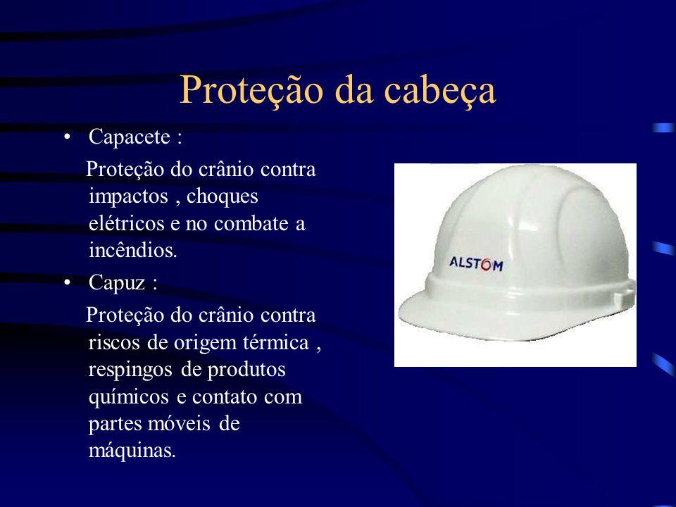 Proteção da cabeça Capacete : Proteção do crânio contra impactos, choques elétricos e no combate a incêndios. Capuz : Proteção do crânio contra riscos