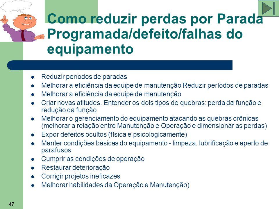 47 Como reduzir perdas por Parada Programada/defeito/falhas do equipamento Reduzir períodos de paradas Melhorar a eficiência da equipe de manutenção R