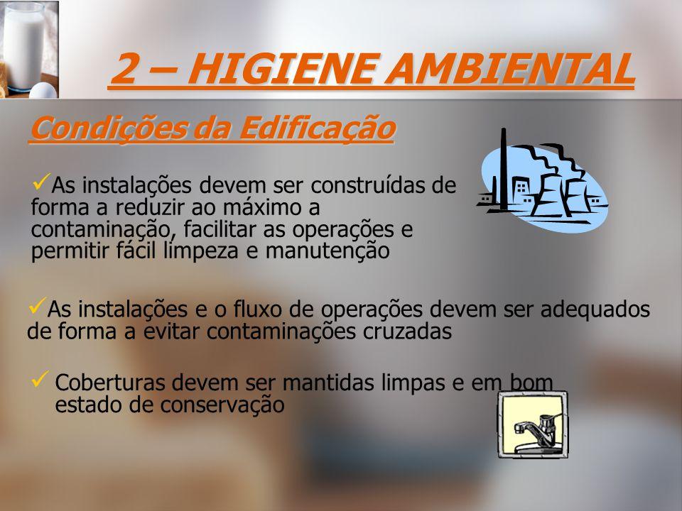 Coberturas devem ser mantidas limpas e em bom estado de conservação As instalações devem ser construídas de forma a reduzir ao máximo a contaminação, facilitar as operações e permitir fácil limpeza e manutenção As instalações e o fluxo de operações devem ser adequados de forma a evitar contaminações cruzadas Condições da Edificação 2 – HIGIENE AMBIENTAL