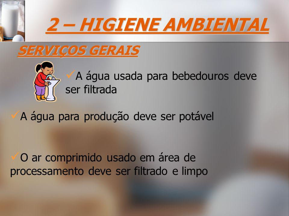 2 – HIGIENE AMBIENTAL SERVIÇOS GERAIS A água usada para bebedouros deve ser filtrada A água para produção deve ser potável O ar comprimido usado em área de processamento deve ser filtrado e limpo