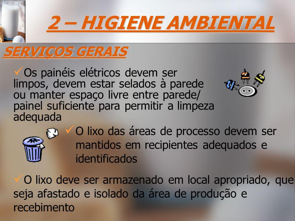 O lixo das áreas de processo devem ser mantidos em recipientes adequados e identificados O lixo deve ser armazenado em local apropriado, que seja afastado e isolado da área de produção e recebimento 2 – HIGIENE AMBIENTAL SERVIÇOS GERAIS Os painéis elétricos devem ser limpos, devem estar selados à parede ou manter espaço livre entre parede/ painel suficiente para permitir a limpeza adequada