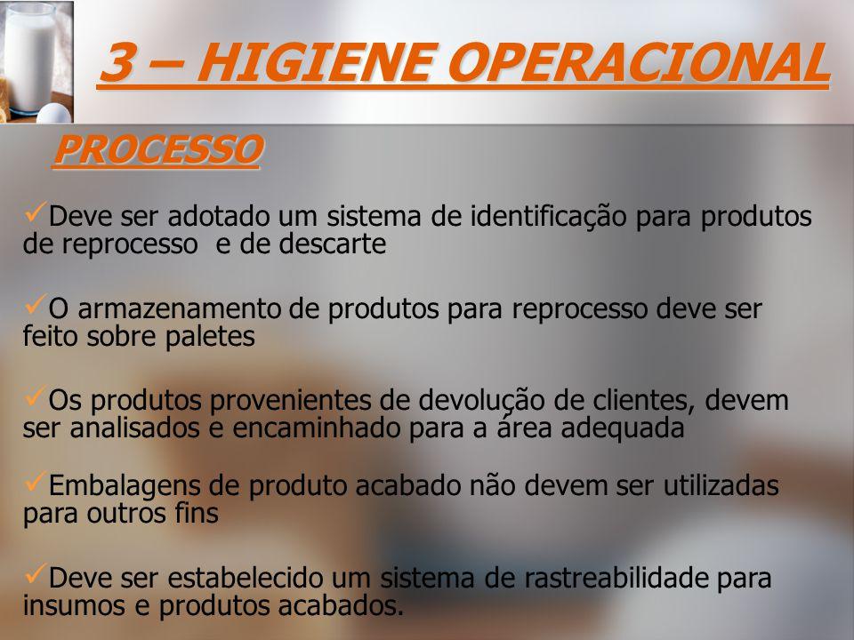 3 – HIGIENE OPERACIONAL PROCESSO Deve ser adotado um sistema de identificação para produtos de reprocesso e de descarte Deve ser estabelecido um sistema de rastreabilidade para insumos e produtos acabados.