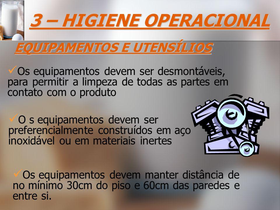 3 – HIGIENE OPERACIONAL EQUIPAMENTOS E UTENSÍLIOS Os equipamentos devem ser desmontáveis, para permitir a limpeza de todas as partes em contato com o produto Os equipamentos devem manter distância de no mínimo 30cm do piso e 60cm das paredes e entre si.