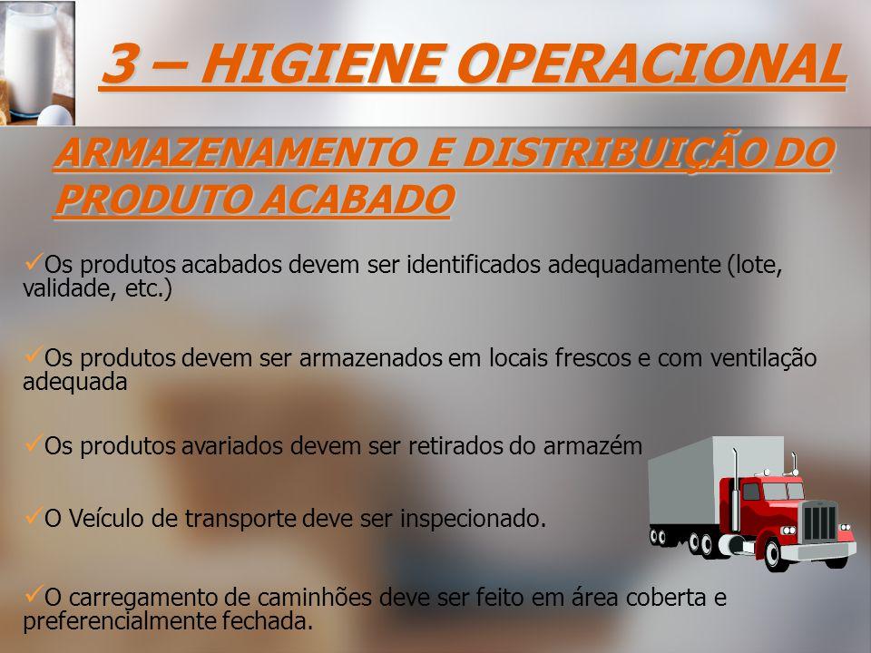 Os produtos acabados devem ser identificados adequadamente (lote, validade, etc.) 3 – HIGIENE OPERACIONAL ARMAZENAMENTO E DISTRIBUIÇÃO DO PRODUTO ACABADO O carregamento de caminhões deve ser feito em área coberta e preferencialmente fechada.