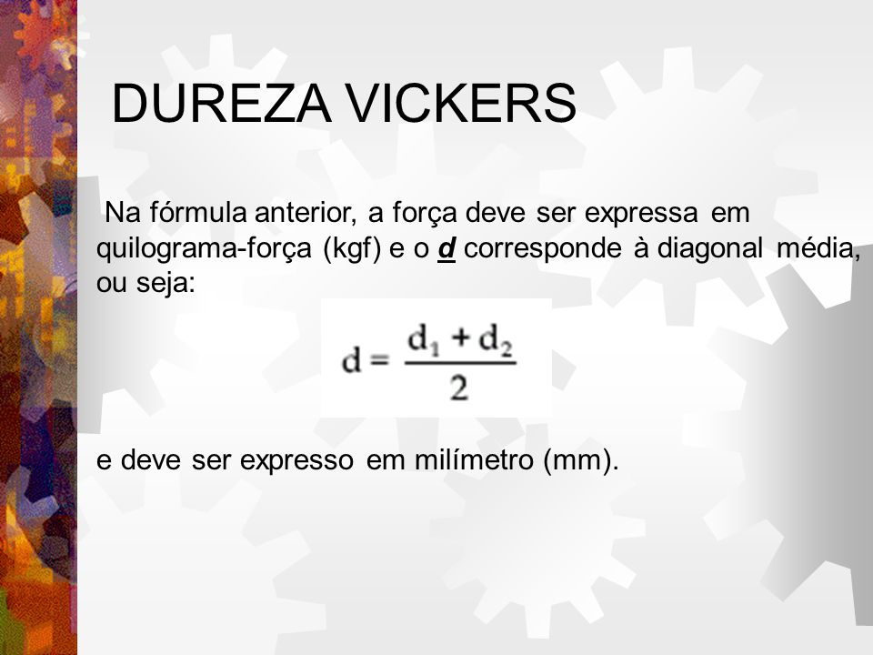 DUREZA VICKERS Na fórmula anterior, a força deve ser expressa em quilograma-força (kgf) e o d corresponde à diagonal média, ou seja: e deve ser expresso em milímetro (mm).