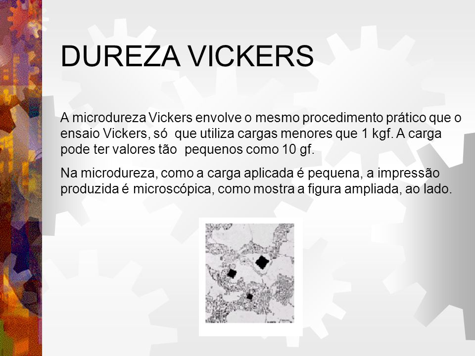 DUREZA VICKERS A microdureza Vickers envolve o mesmo procedimento prático que o ensaio Vickers, só que utiliza cargas menores que 1 kgf. A carga pode