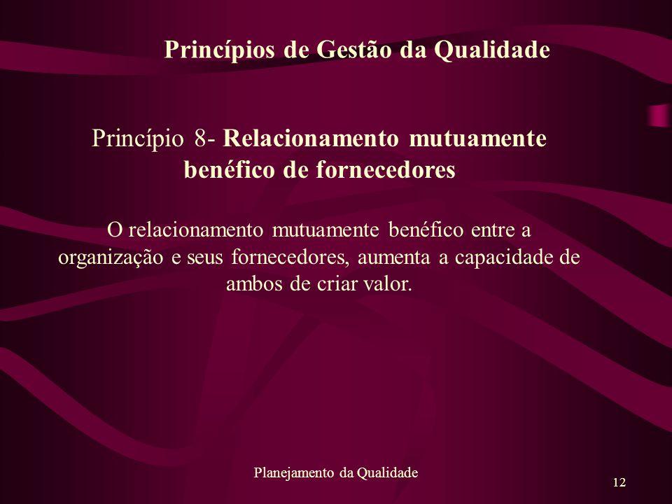 12 Planejamento da Qualidade Princípio 8- Relacionamento mutuamente benéfico de fornecedores O relacionamento mutuamente benéfico entre a organização