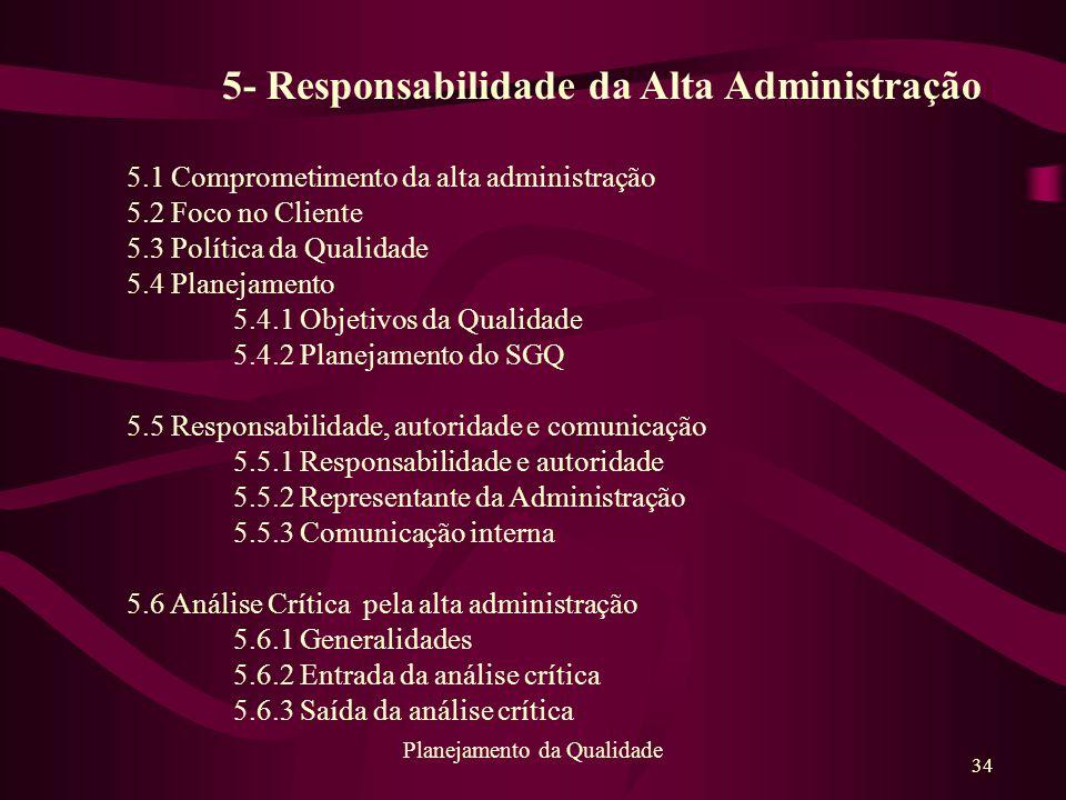 34 Planejamento da Qualidade 5- Responsabilidade da Alta Administração 5.1 Comprometimento da alta administração 5.2 Foco no Cliente 5.3 Política da Q