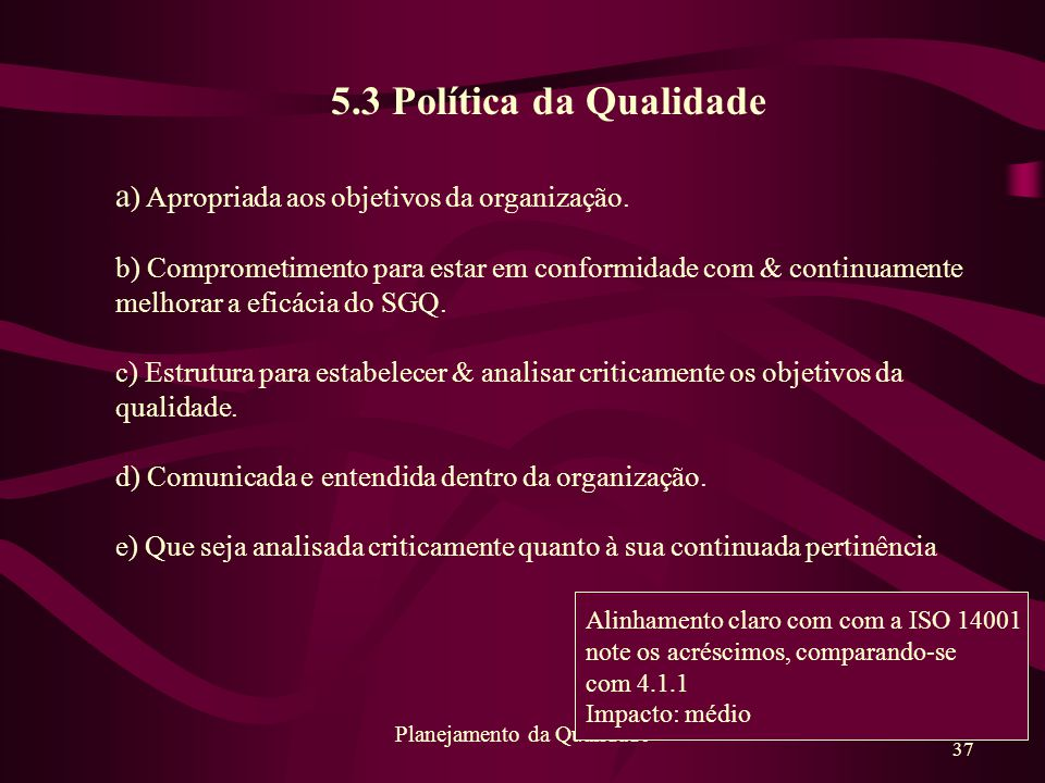 37 Planejamento da Qualidade 5.3 Política da Qualidade a ) Apropriada aos objetivos da organização. b) Comprometimento para estar em conformidade com