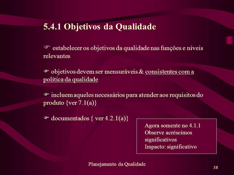 38 Planejamento da Qualidade 5.4.1 Objetivos da Qualidade F estabelecer os objetivos da qualidade nas funções e níveis relevantes F objetivos devem se