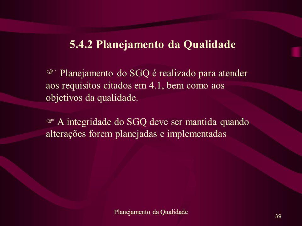 39 Planejamento da Qualidade 5.4.2 Planejamento da Qualidade F Planejamento do SGQ é realizado para atender aos requisitos citados em 4.1, bem como ao