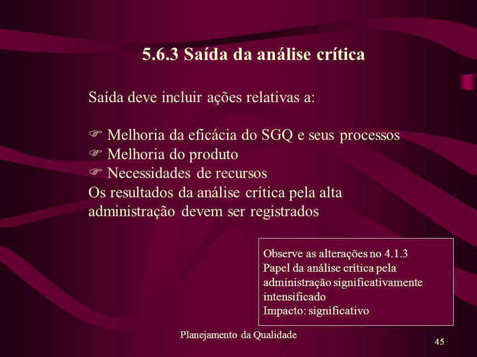 45 Planejamento da Qualidade 5.6.3 Saída da análise crítica Saída deve incluir ações relativas a: F Melhoria da eficácia do SGQ e seus processos F Mel