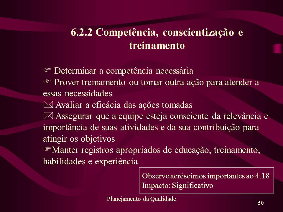 50 Planejamento da Qualidade 6.2.2 Competência, conscientização e treinamento F Determinar a competência necessária F Prover treinamento ou tomar outr