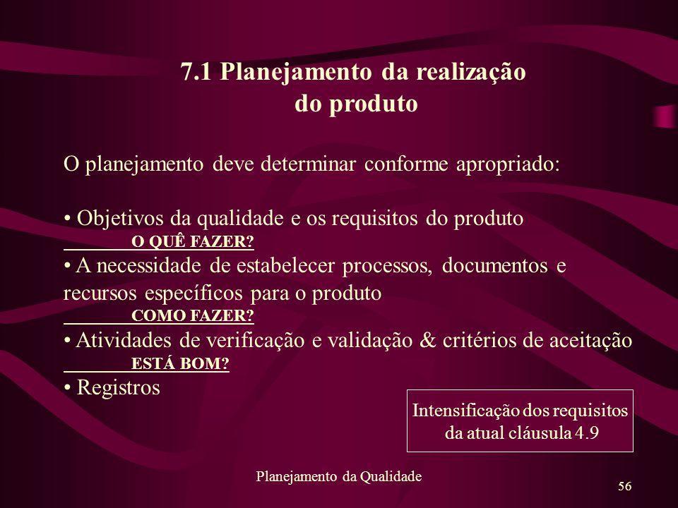56 Planejamento da Qualidade 7.1 Planejamento da realização do produto O planejamento deve determinar conforme apropriado: Objetivos da qualidade e os