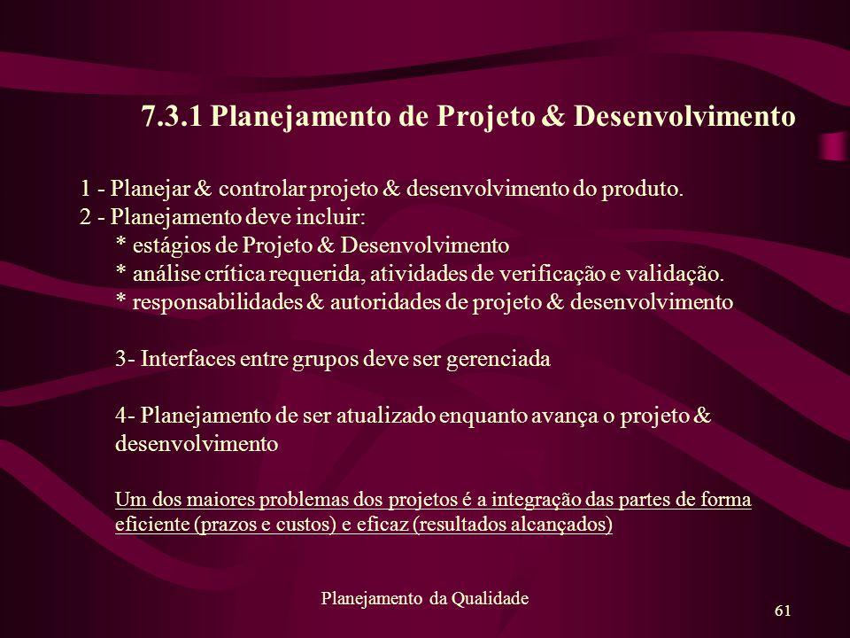 61 Planejamento da Qualidade 7.3.1 Planejamento de Projeto & Desenvolvimento 1 - Planejar & controlar projeto & desenvolvimento do produto. 2 - Planej