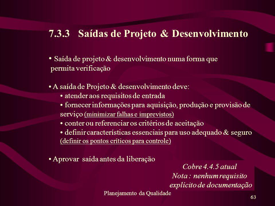 63 Planejamento da Qualidade 7.3.3 Saídas de Projeto & Desenvolvimento Saída de projeto & desenvolvimento numa forma que permita verificação A saída d