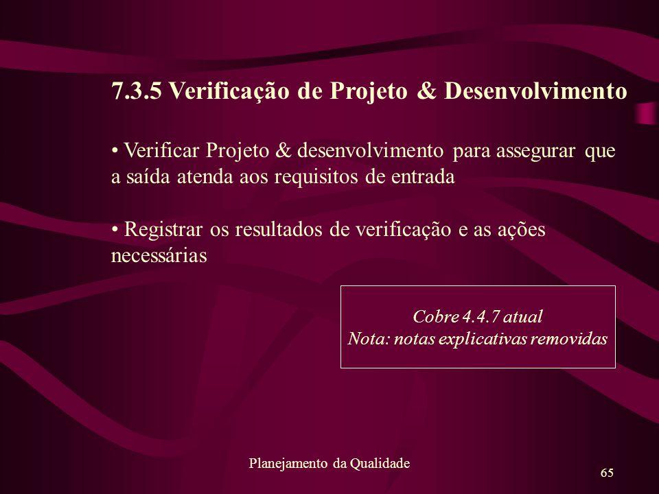 65 Planejamento da Qualidade 7.3.5 Verificação de Projeto & Desenvolvimento Verificar Projeto & desenvolvimento para assegurar que a saída atenda aos