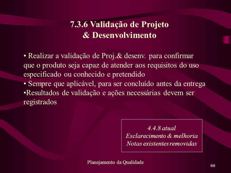 66 Planejamento da Qualidade 7.3.6 Validação de Projeto & Desenvolvimento Realizar a validação de Proj.& desenv. para confirmar que o produto seja cap