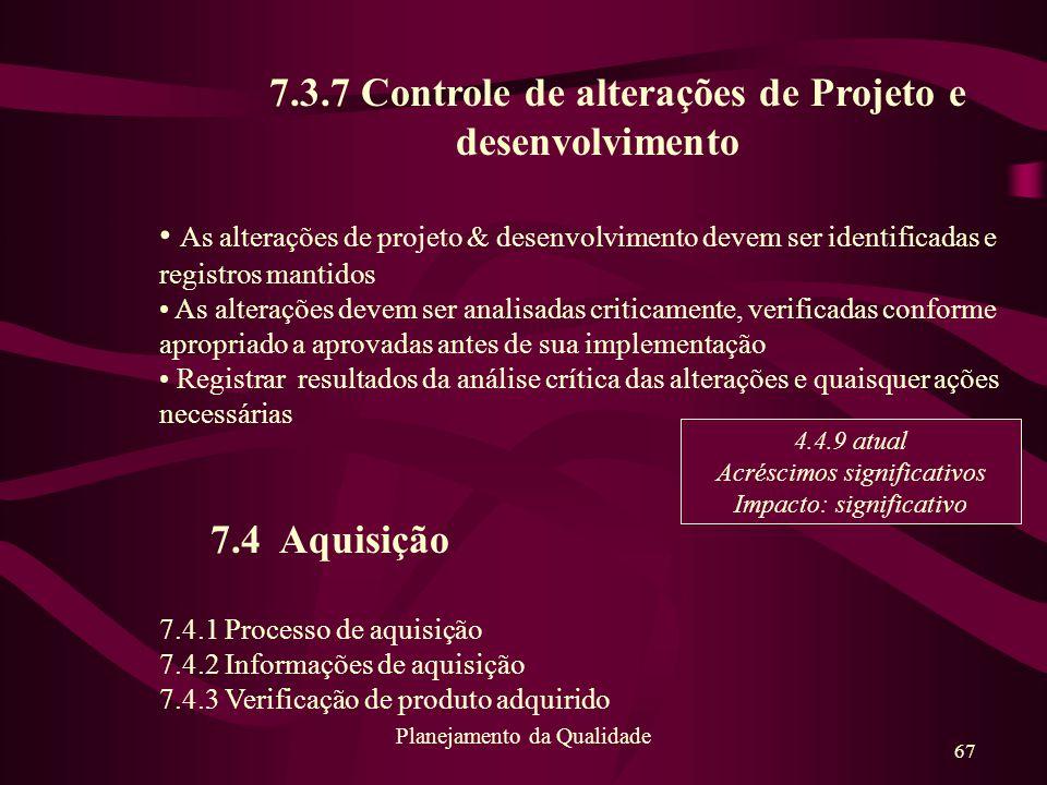 67 Planejamento da Qualidade 7.3.7 Controle de alterações de Projeto e desenvolvimento As alterações de projeto & desenvolvimento devem ser identifica