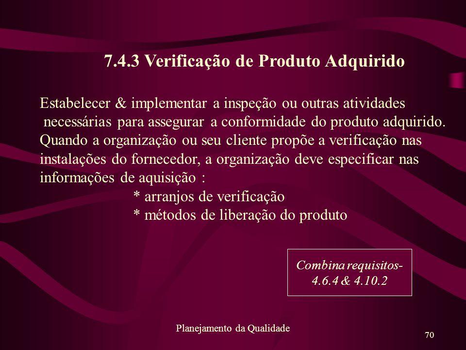 70 Planejamento da Qualidade 7.4.3 Verificação de Produto Adquirido Estabelecer & implementar a inspeção ou outras atividades necessárias para assegur