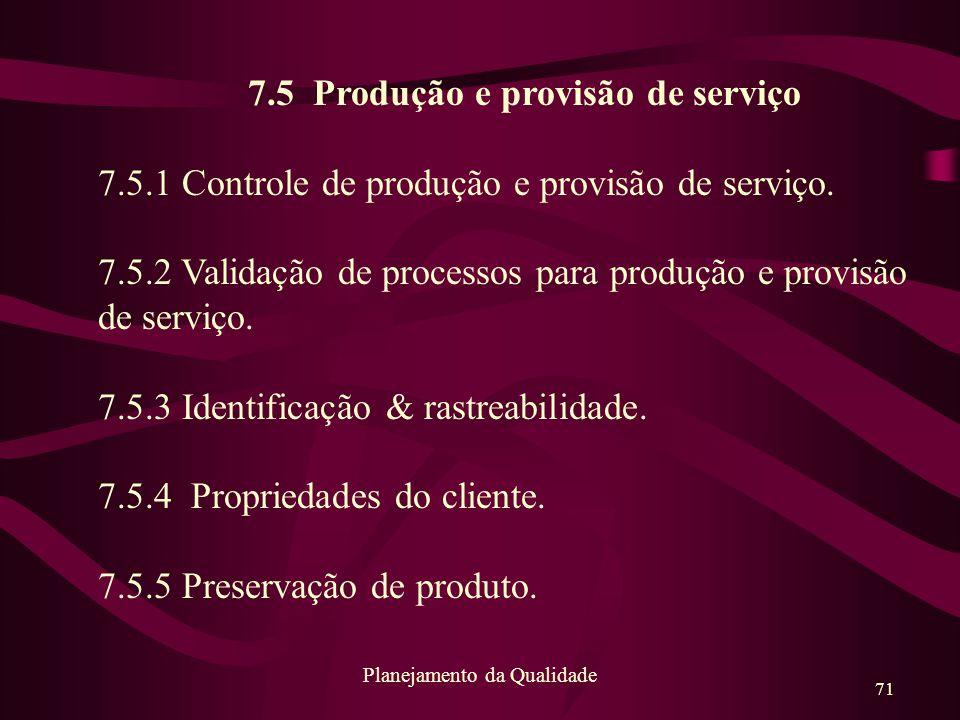 71 Planejamento da Qualidade 7.5 Produção e provisão de serviço 7.5.1 Controle de produção e provisão de serviço. 7.5.2 Validação de processos para pr