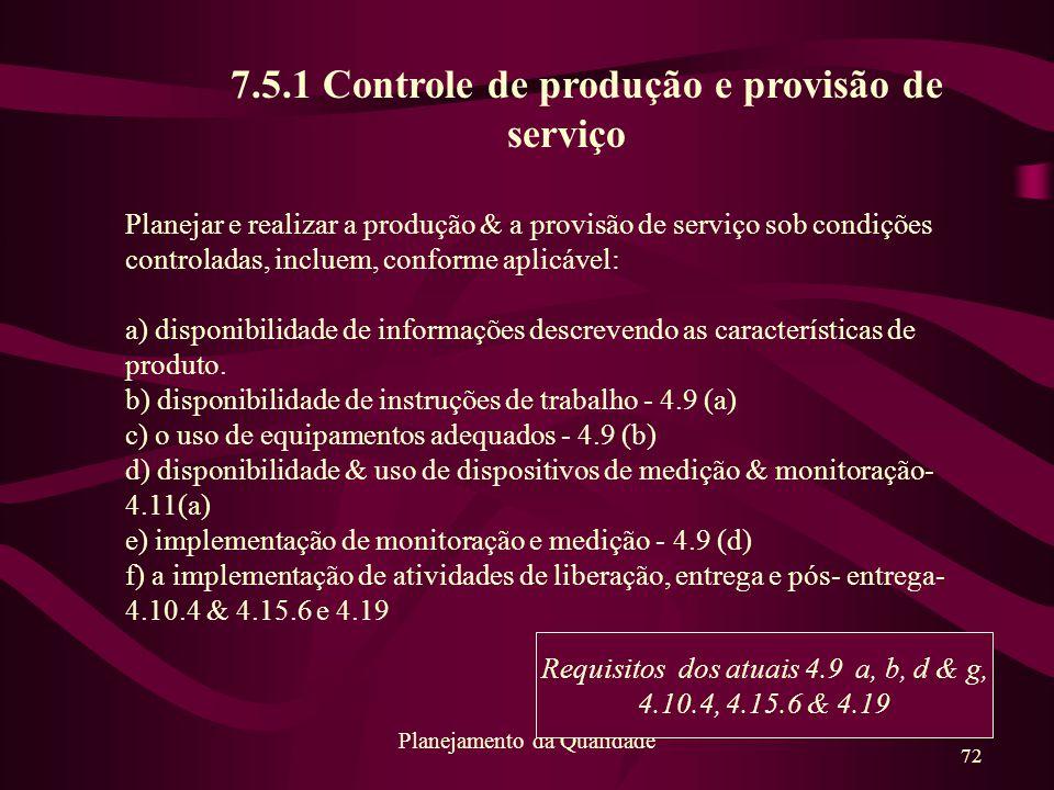 72 Planejamento da Qualidade 7.5.1 Controle de produção e provisão de serviço Planejar e realizar a produção & a provisão de serviço sob condições con