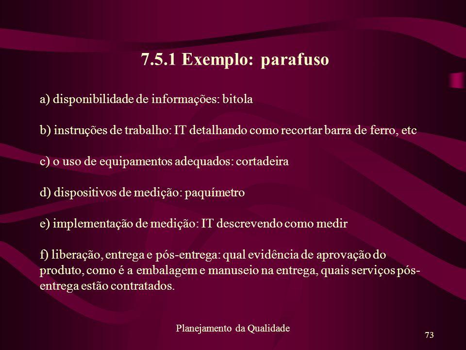 73 Planejamento da Qualidade 7.5.1 Exemplo: parafuso a) disponibilidade de informações: bitola b) instruções de trabalho: IT detalhando como recortar