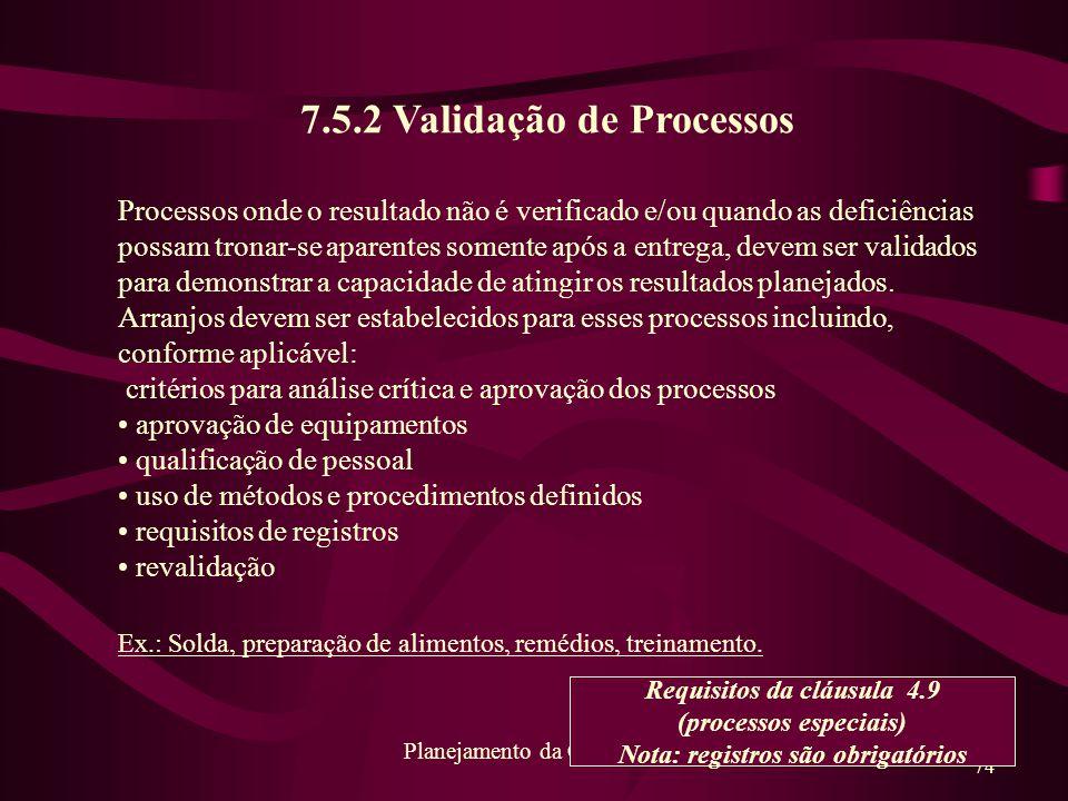 74 Planejamento da Qualidade 7.5.2 Validação de Processos Processos onde o resultado não é verificado e/ou quando as deficiências possam tronar-se apa