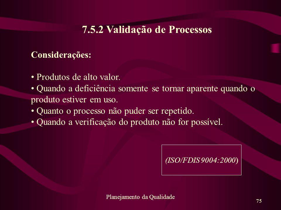 75 Planejamento da Qualidade 7.5.2 Validação de Processos Considerações: Produtos de alto valor. Quando a deficiência somente se tornar aparente quand