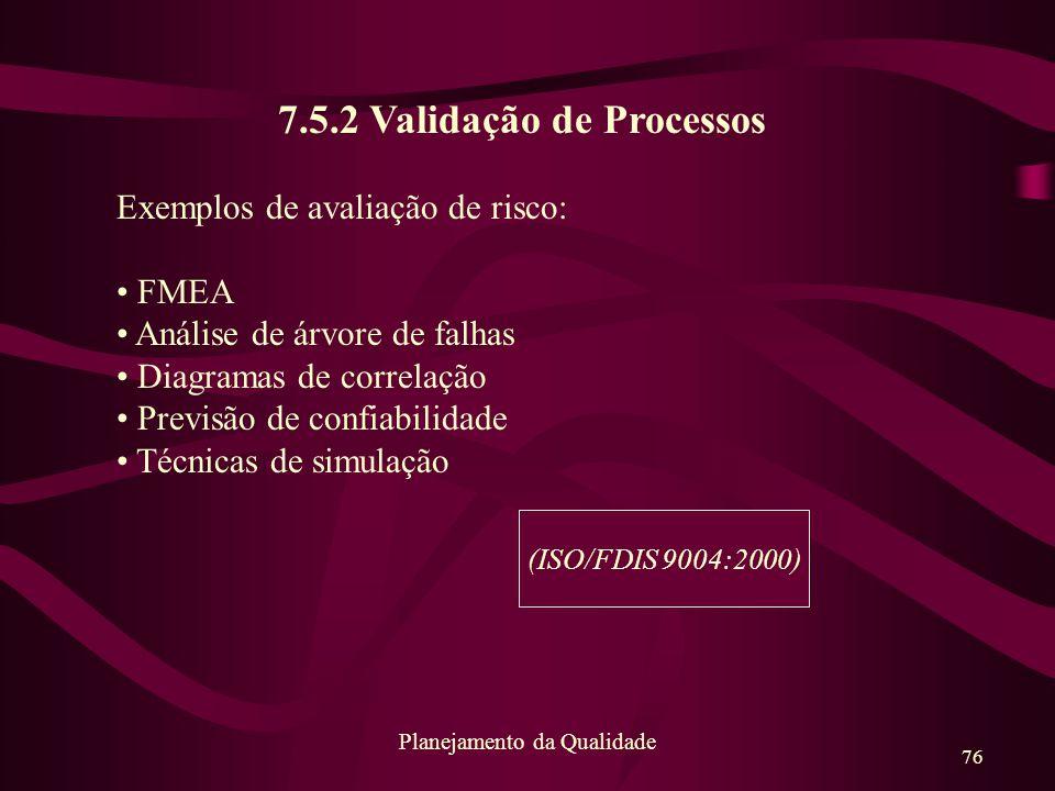 76 Planejamento da Qualidade 7.5.2 Validação de Processos Exemplos de avaliação de risco: FMEA Análise de árvore de falhas Diagramas de correlação Pre