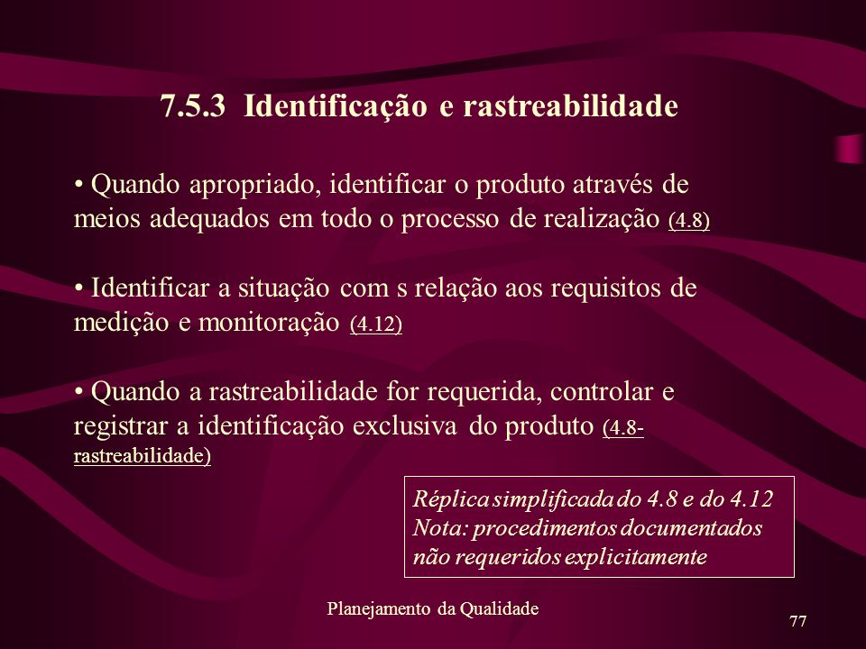 77 Planejamento da Qualidade 7.5.3 Identificação e rastreabilidade Quando apropriado, identificar o produto através de meios adequados em todo o proce