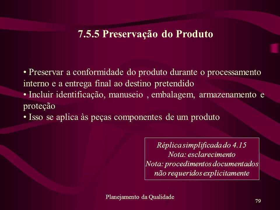 79 Planejamento da Qualidade 7.5.5 Preservação do Produto Preservar a conformidade do produto durante o processamento interno e a entrega final ao des