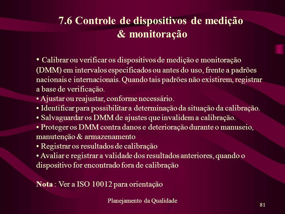 81 Planejamento da Qualidade 7.6 Controle de dispositivos de medição & monitoração Calibrar ou verificar os dispositivos de medição e monitoração (DMM